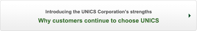 Introducing the UNICS Corporation's strengths Why customers continue to choose UNICS